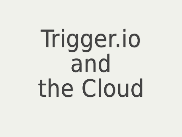 Trigger.io – and – the Cloud
