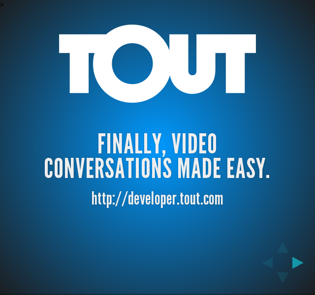Finally, video conversations made easy. – Obvious first question is... – How easy is Tout?