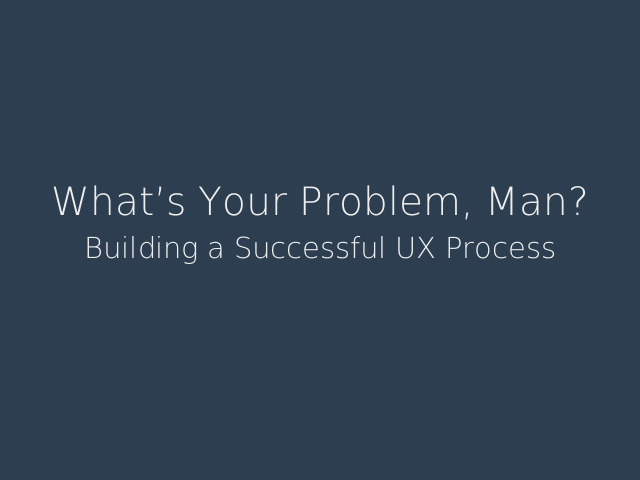 What's Your Problem, Man? – Building a Successful UX Process – I am Mel Choyce