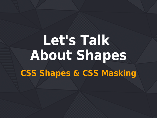 Let's Talk About Shapes – CSS Shapes & CSS Masking