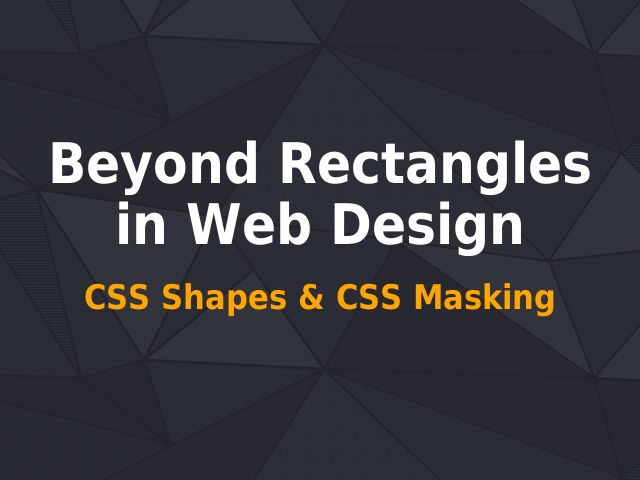 Beyond Rectangles in Web Design – CSS Shapes & CSS Masking